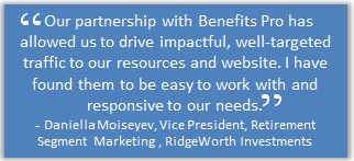 Our partnership with Benefits Pro has allowed us to drive impactful, well-targeted traffic to our resources and website. I have found them easy to work with an responsive to our needs. - Danielle Moiseyev, Vice President, Retirement Segment Marketing, RidgeWorth Investments